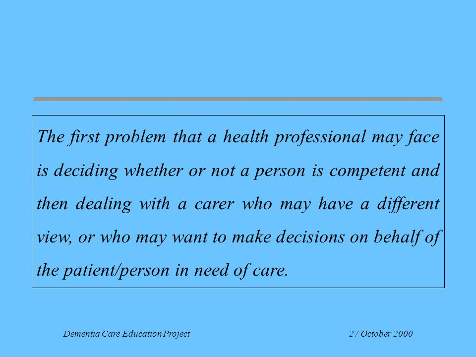 Dementia Care Education Project27 October 2000 The first problem that a health professional may face is deciding whether or not a person is competent and then dealing with a carer who may have a different view, or who may want to make decisions on behalf of the patient/person in need of care.