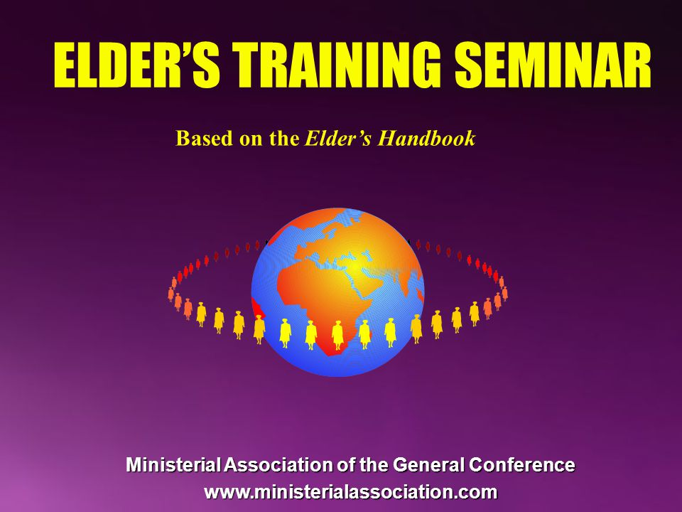 ELDER'S TRAINING SEMINAR Based on the Elder's Handbook Ministerial Association of the General Conference www.ministerialassociation.com