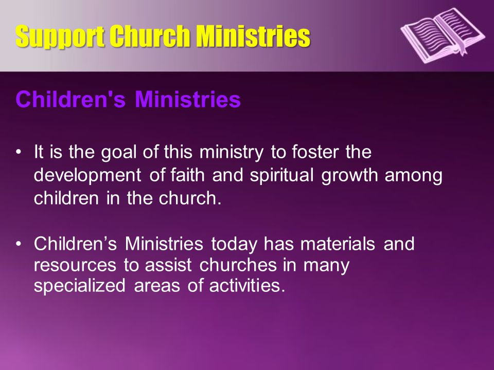 Children's Ministries It is the goal of this ministry to foster the development of faith and spiritual growth among children in the church. Children's