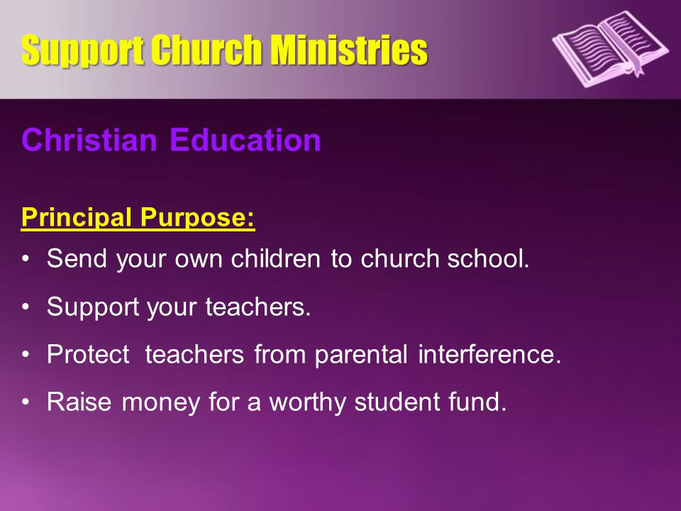 Christian Education Principal Purpose: Send your own children to church school. Support your teachers. Protect teachers from parental interference. Ra