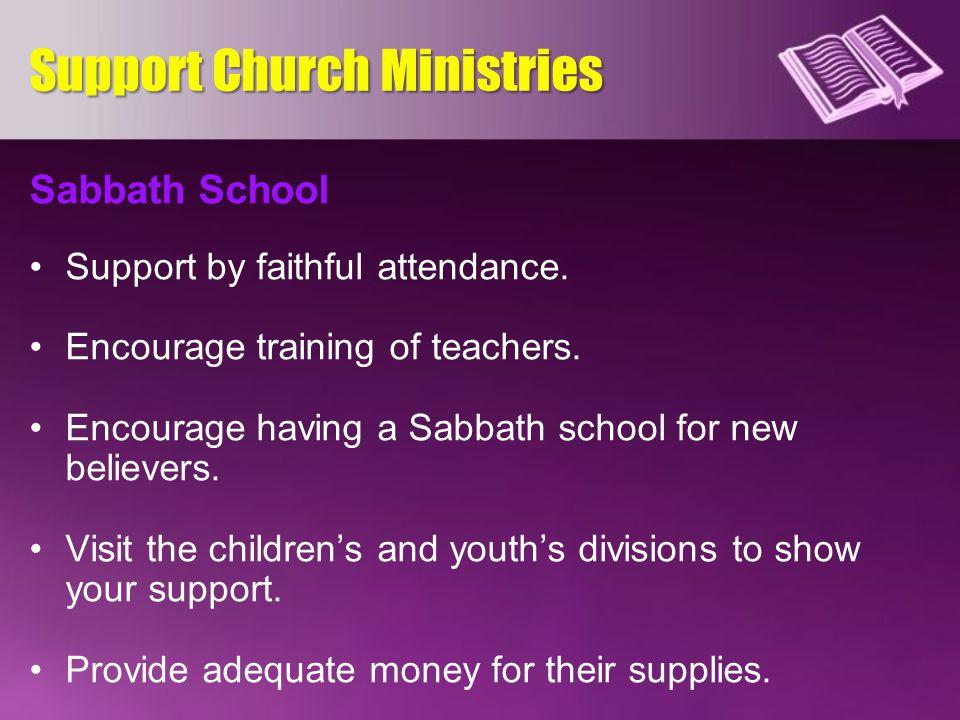 Sabbath School Support by faithful attendance. Encourage training of teachers. Encourage having a Sabbath school for new believers. Visit the children