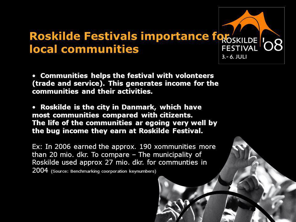 Roskilde Festivals importance for local communities Communities helps the festival with volonteers (trade and service). This generates income for the