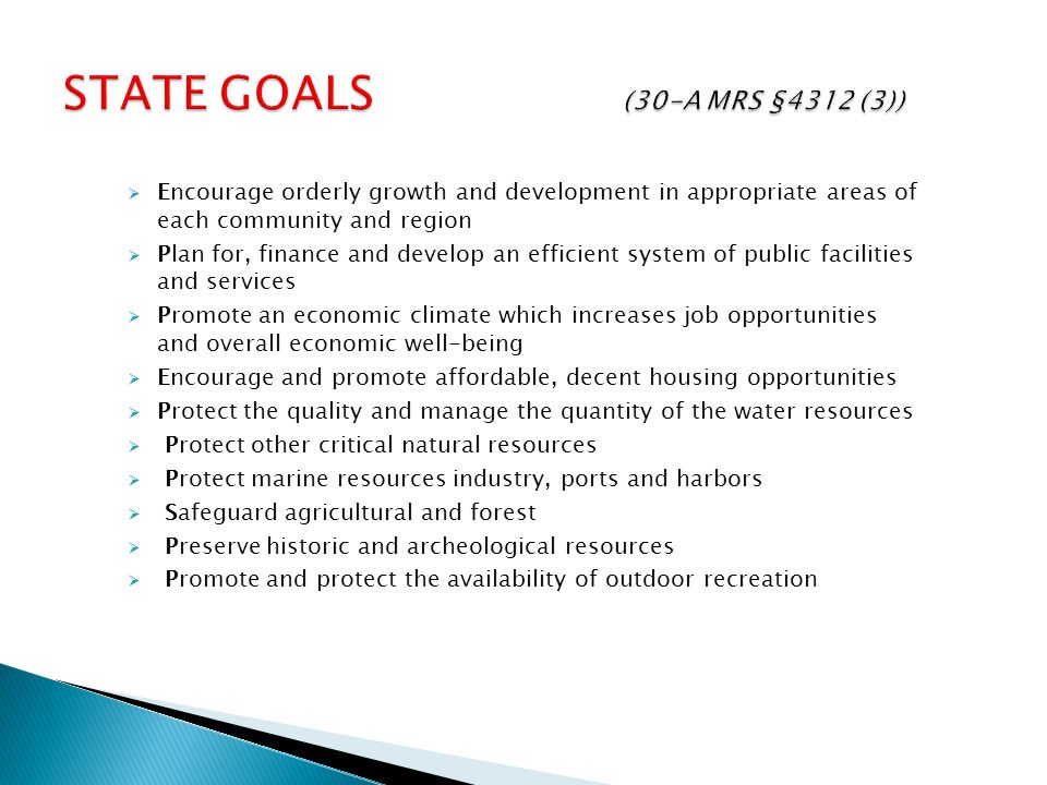  Encourage orderly growth and development in appropriate areas of each community and region  Plan for, finance and develop an efficient system of public facilities and services  Promote an economic climate which increases job opportunities and overall economic well-being  Encourage and promote affordable, decent housing opportunities  Protect the quality and manage the quantity of the water resources  Protect other critical natural resources  Protect marine resources industry, ports and harbors  Safeguard agricultural and forest  Preserve historic and archeological resources  Promote and protect the availability of outdoor recreation