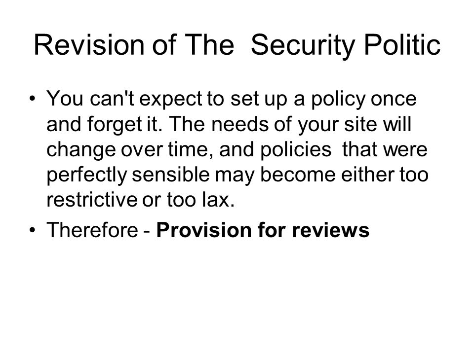 Revision of The Security Politic You can t expect to set up a policy once and forget it.