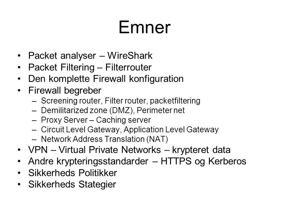 Emner Packet analyser – WireShark Packet Filtering – Filterrouter Den komplette Firewall konfiguration Firewall begreber –Screening router, Filter router, packetfiltering –Demilitarized zone (DMZ), Perimeter net –Proxy Server – Caching server –Circuit Level Gateway, Application Level Gateway –Network Address Translation (NAT) VPN – Virtual Private Networks – krypteret data Andre krypteringsstandarder – HTTPS og Kerberos Sikkerheds Politikker Sikkerheds Stategier