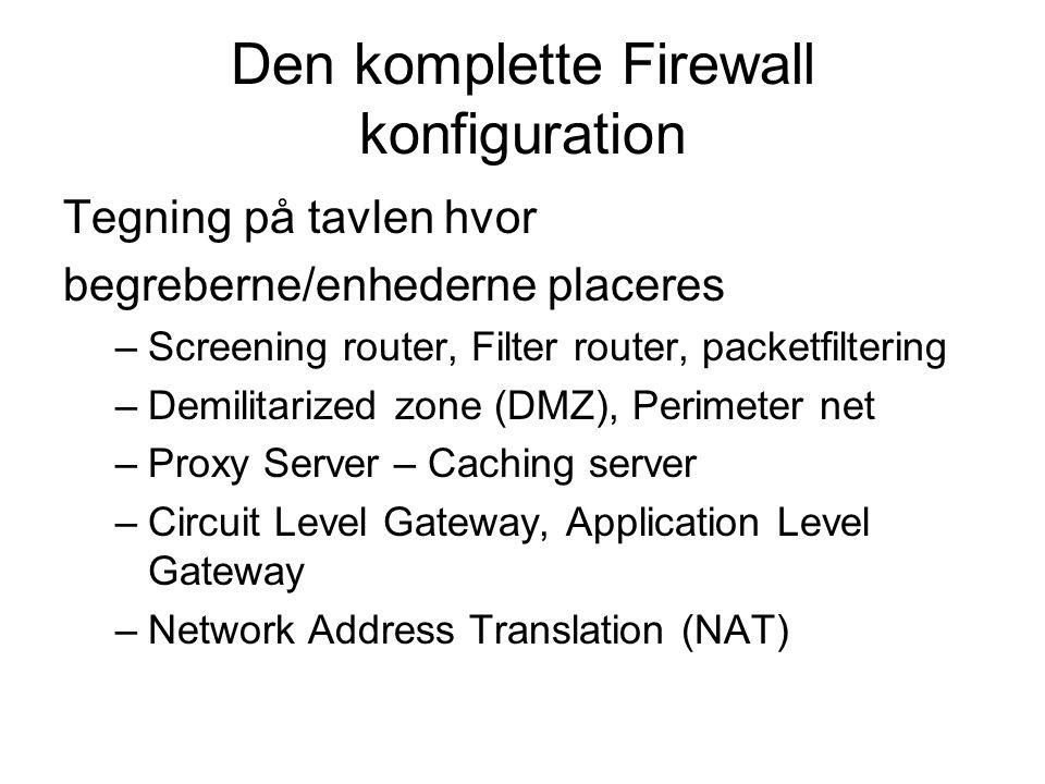 Den komplette Firewall konfiguration Tegning på tavlen hvor begreberne/enhederne placeres –Screening router, Filter router, packetfiltering –Demilitarized zone (DMZ), Perimeter net –Proxy Server – Caching server –Circuit Level Gateway, Application Level Gateway –Network Address Translation (NAT)