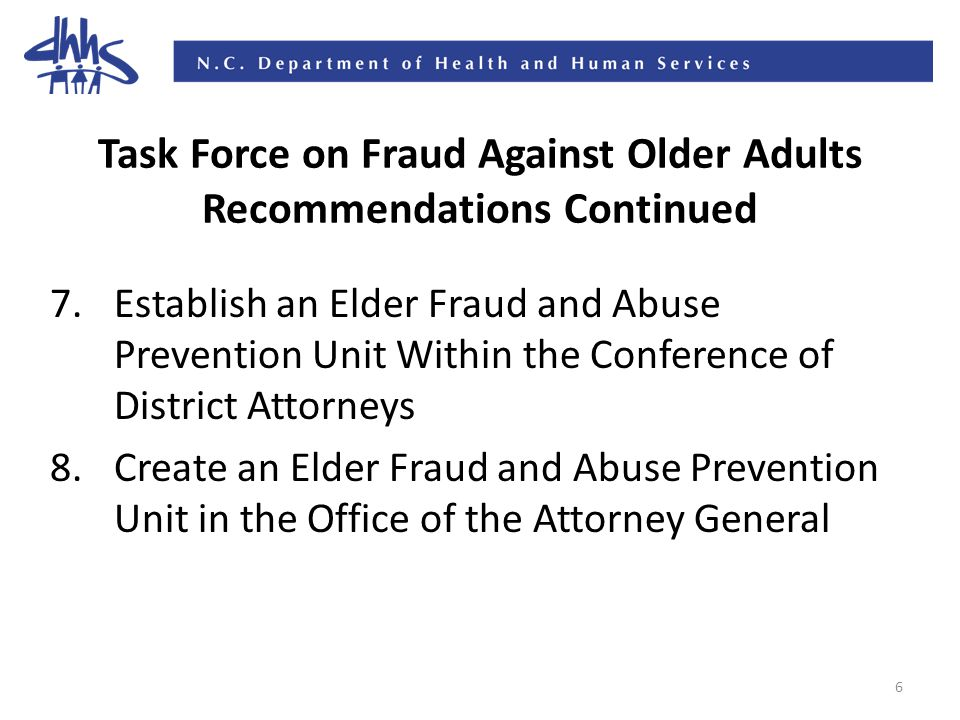 6 Task Force on Fraud Against Older Adults Recommendations Continued 7.Establish an Elder Fraud and Abuse Prevention Unit Within the Conference of District Attorneys 8.Create an Elder Fraud and Abuse Prevention Unit in the Office of the Attorney General