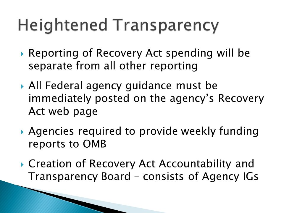 Reporting of Recovery Act spending will be separate from all other reporting  All Federal agency guidance must be immediately posted on the agency's Recovery Act web page  Agencies required to provide weekly funding reports to OMB  Creation of Recovery Act Accountability and Transparency Board – consists of Agency IGs