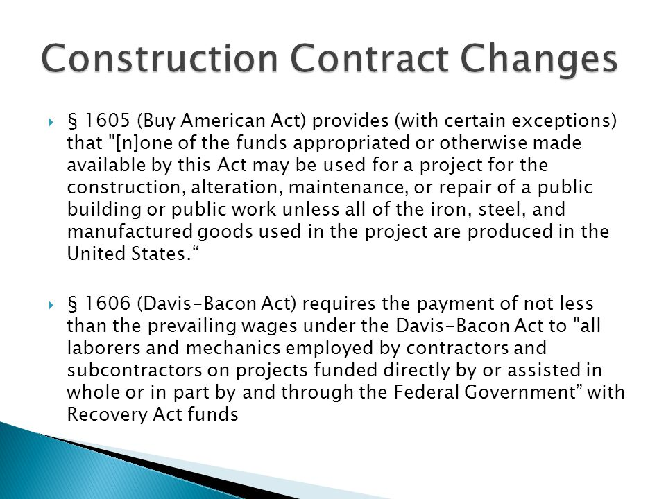  § 1605 (Buy American Act) provides (with certain exceptions) that [n]one of the funds appropriated or otherwise made available by this Act may be used for a project for the construction, alteration, maintenance, or repair of a public building or public work unless all of the iron, steel, and manufactured goods used in the project are produced in the United States.  § 1606 (Davis-Bacon Act) requires the payment of not less than the prevailing wages under the Davis-Bacon Act to all laborers and mechanics employed by contractors and subcontractors on projects funded directly by or assisted in whole or in part by and through the Federal Government with Recovery Act funds