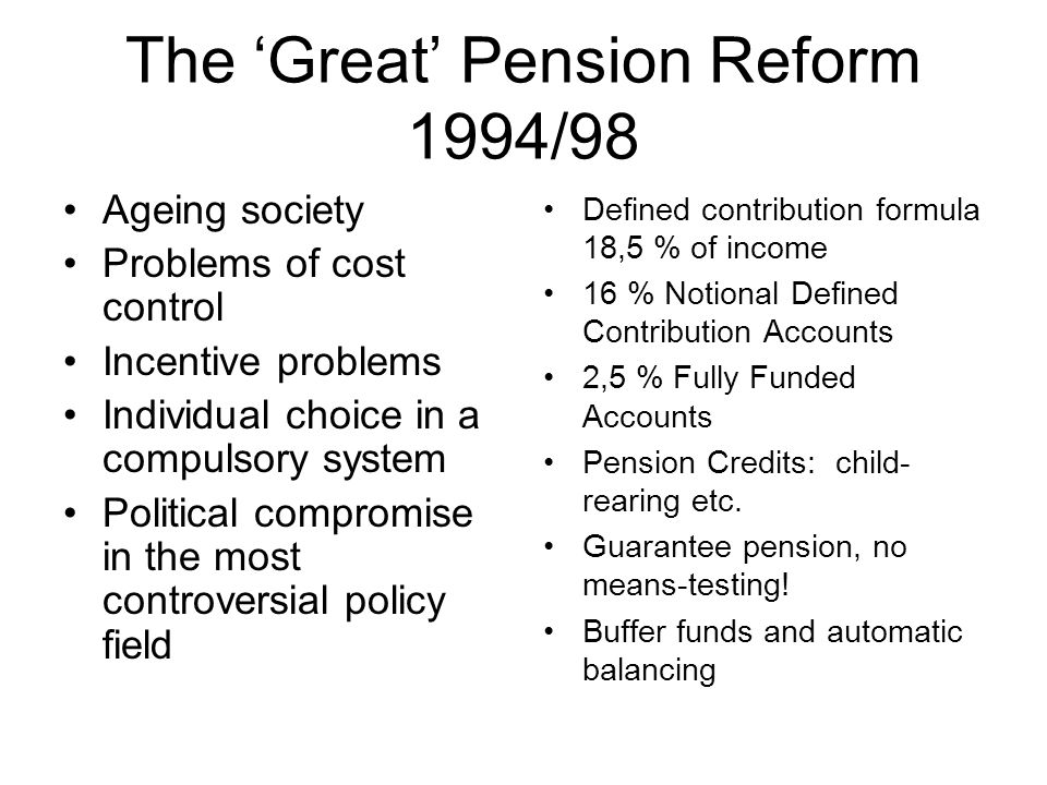 The 'Great' Pension Reform 1994/98 Ageing society Problems of cost control Incentive problems Individual choice in a compulsory system Political compromise in the most controversial policy field Defined contribution formula 18,5 % of income 16 % Notional Defined Contribution Accounts 2,5 % Fully Funded Accounts Pension Credits: child- rearing etc.