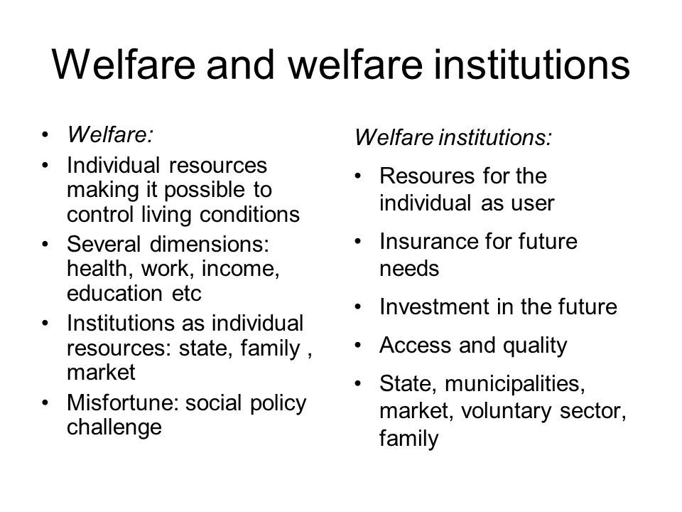 Welfare and welfare institutions Welfare: Individual resources making it possible to control living conditions Several dimensions: health, work, income, education etc Institutions as individual resources: state, family, market Misfortune: social policy challenge Welfare institutions: Resoures for the individual as user Insurance for future needs Investment in the future Access and quality State, municipalities, market, voluntary sector, family