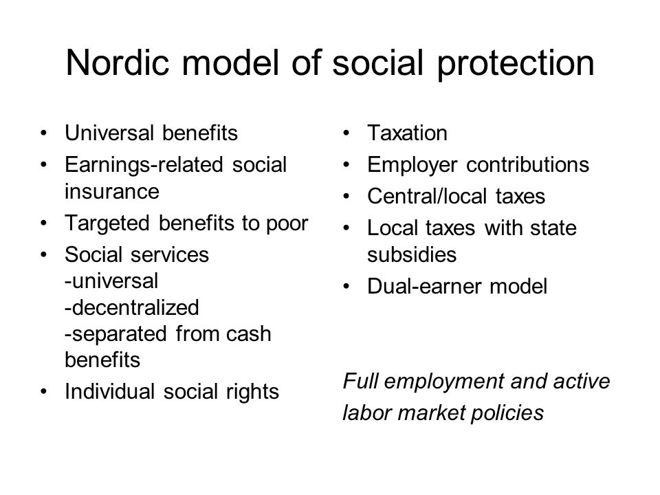 Nordic model of social protection Universal benefits Earnings-related social insurance Targeted benefits to poor Social services -universal -decentralized -separated from cash benefits Individual social rights Taxation Employer contributions Central/local taxes Local taxes with state subsidies Dual-earner model Full employment and active labor market policies