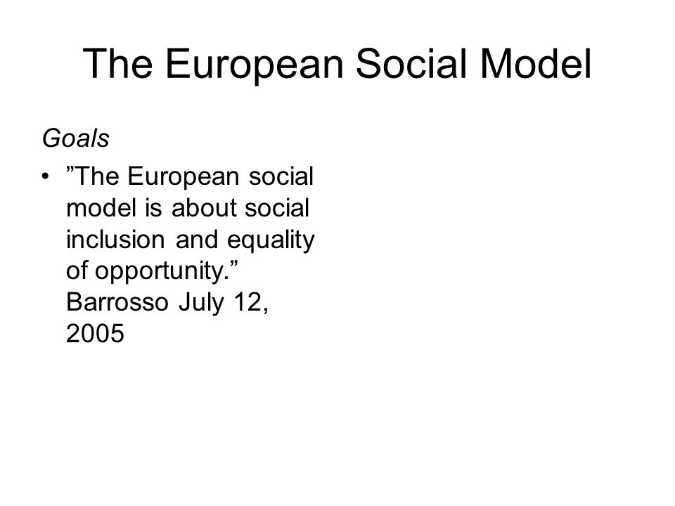The European Social Model Goals The European social model is about social inclusion and equality of opportunity. Barrosso July 12, 2005