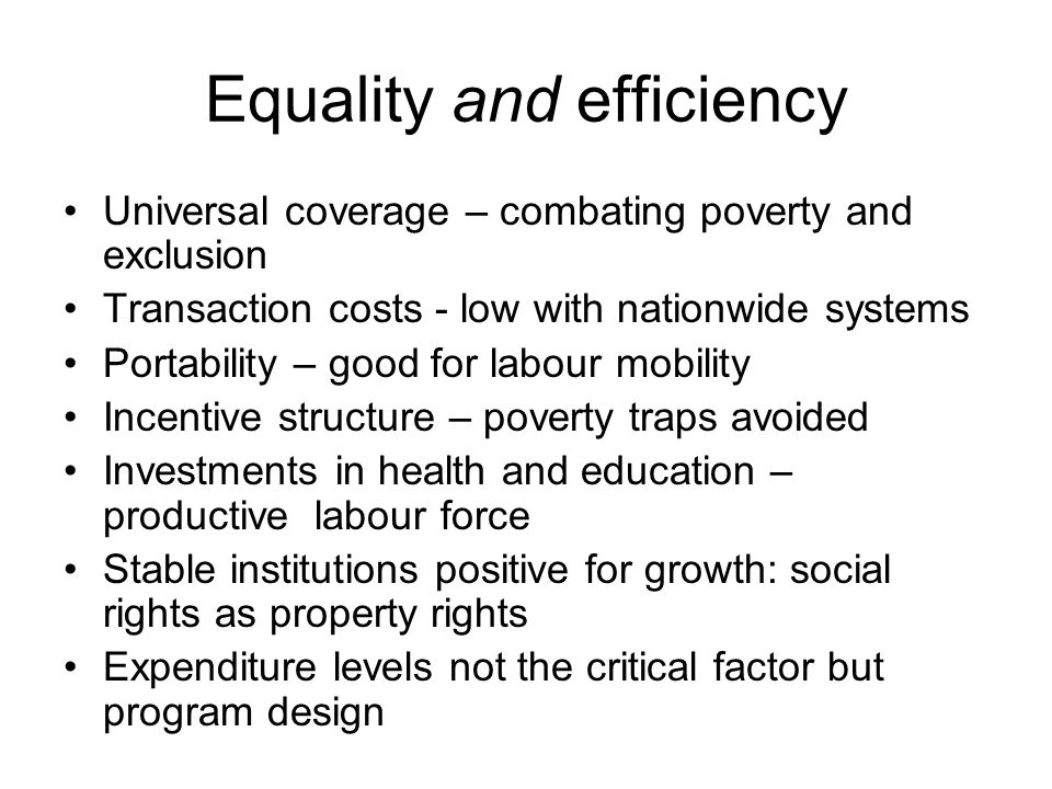 Equality and efficiency Universal coverage – combating poverty and exclusion Transaction costs - low with nationwide systems Portability – good for labour mobility Incentive structure – poverty traps avoided Investments in health and education – productive labour force Stable institutions positive for growth: social rights as property rights Expenditure levels not the critical factor but program design