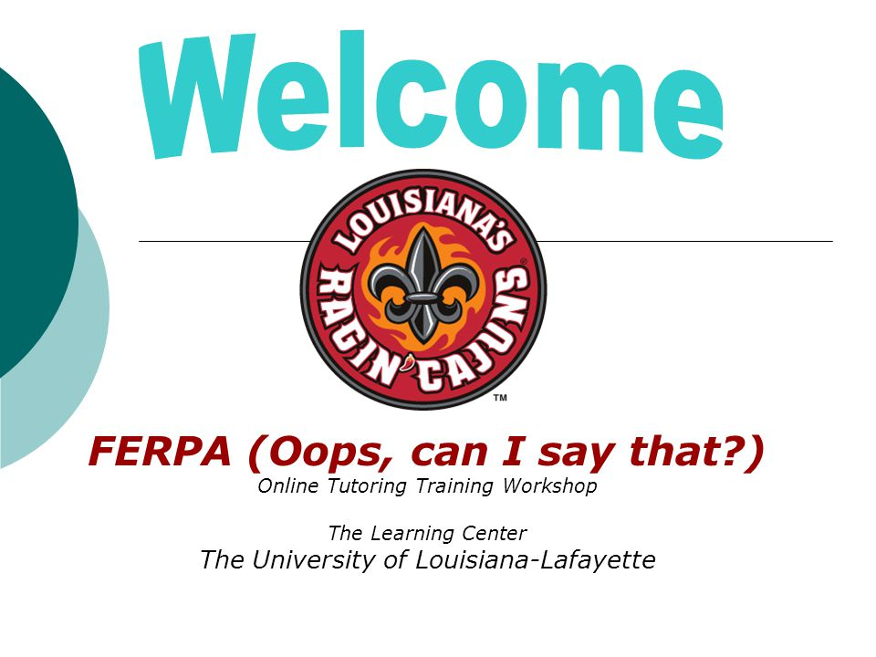 FERPA (Oops, can I say that?) Online Tutoring Training Workshop The Learning Center The University of Louisiana-Lafayette