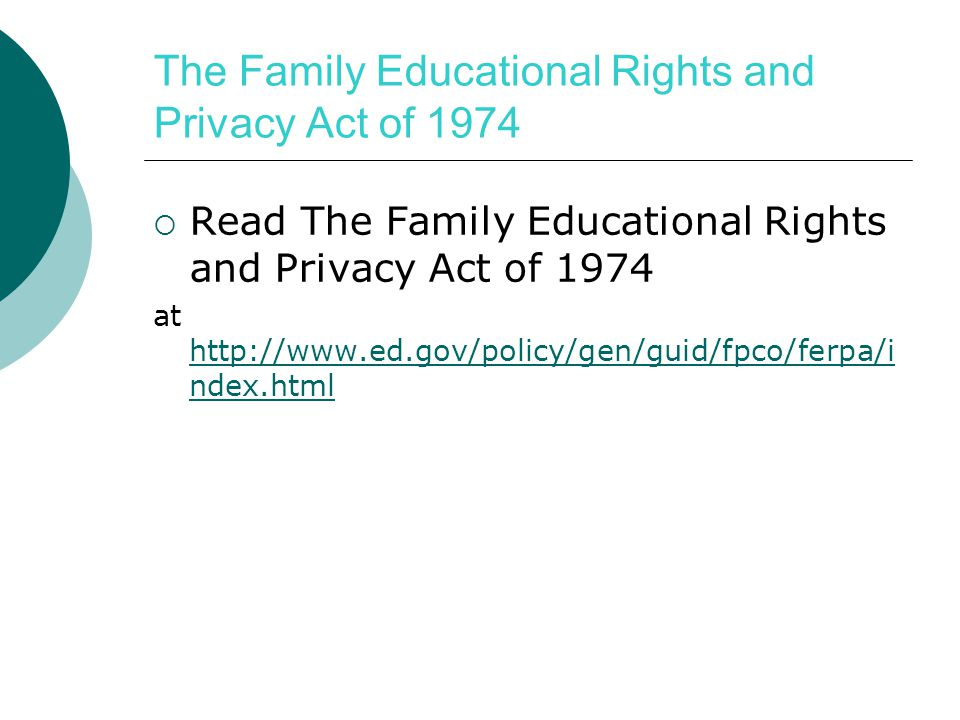 The Family Educational Rights and Privacy Act of 1974  Read The Family Educational Rights and Privacy Act of 1974 at http://www.ed.gov/policy/gen/guid/fpco/ferpa/i ndex.html http://www.ed.gov/policy/gen/guid/fpco/ferpa/i ndex.html