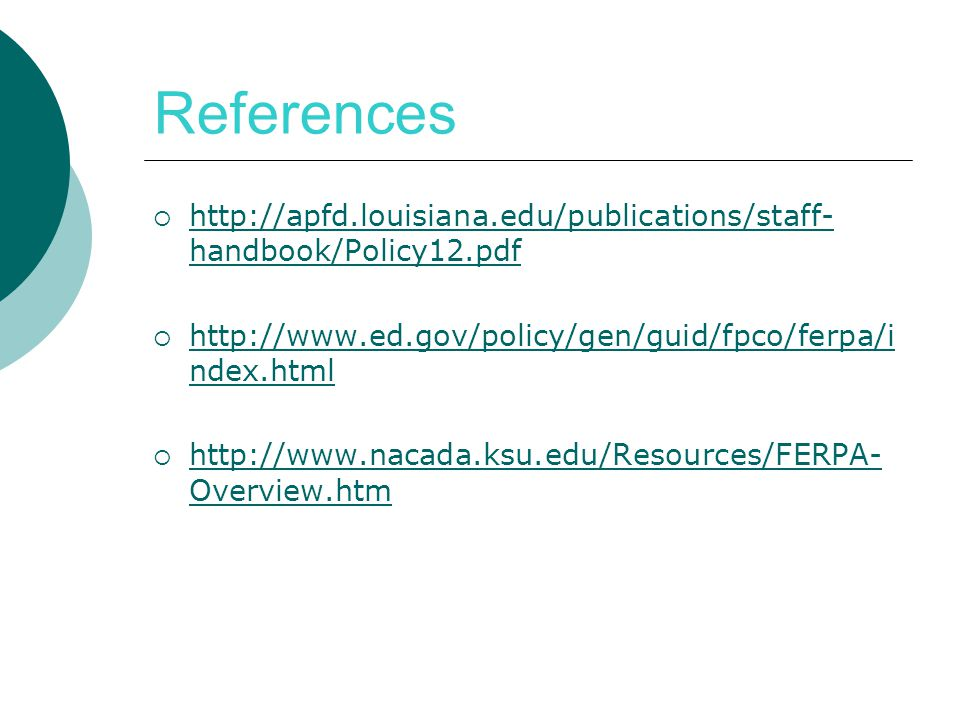 References  http://apfd.louisiana.edu/publications/staff- handbook/Policy12.pdf http://apfd.louisiana.edu/publications/staff- handbook/Policy12.pdf  http://www.ed.gov/policy/gen/guid/fpco/ferpa/i ndex.html http://www.ed.gov/policy/gen/guid/fpco/ferpa/i ndex.html  http://www.nacada.ksu.edu/Resources/FERPA- Overview.htm http://www.nacada.ksu.edu/Resources/FERPA- Overview.htm
