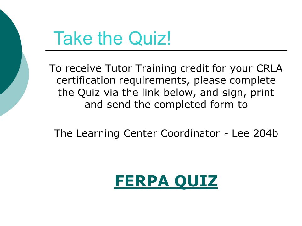 To receive Tutor Training credit for your CRLA certification requirements, please complete the Quiz via the link below, and sign, print and send the c