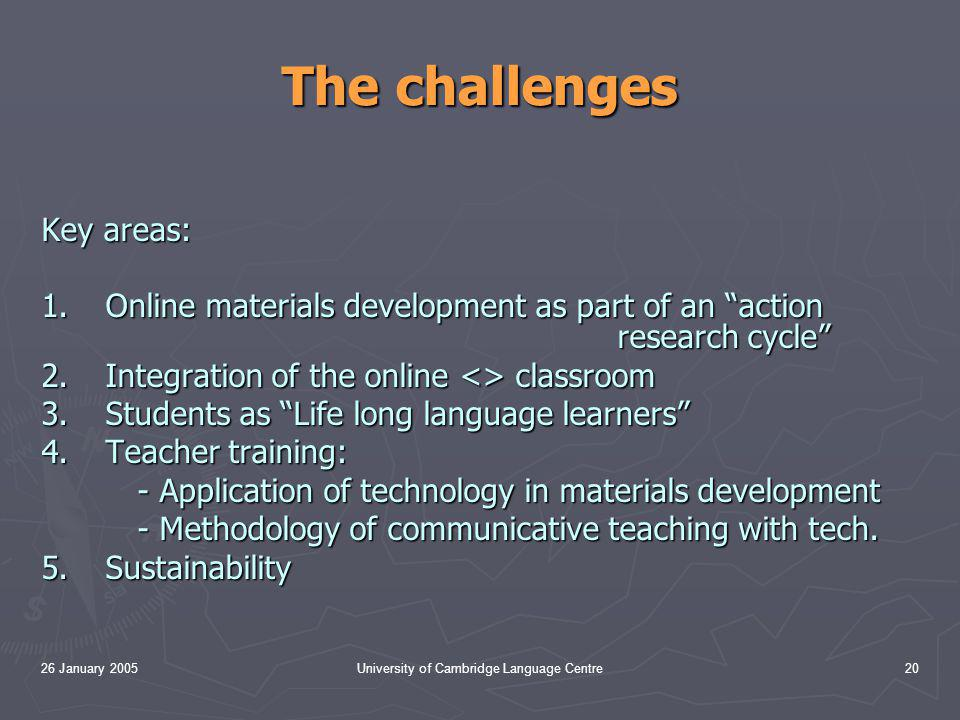 26 January 2005University of Cambridge Language Centre20 The challenges Key areas: 1.