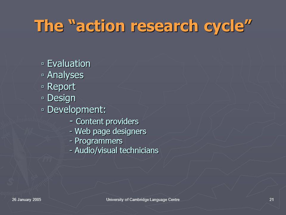 26 January 2005University of Cambridge Language Centre21 The action research cycle ▫ Evaluation ▫ Analyses ▫ Report ▫ Design ▫ Development: - Content providers - Web page designers - Programmers - Audio/visual technicians