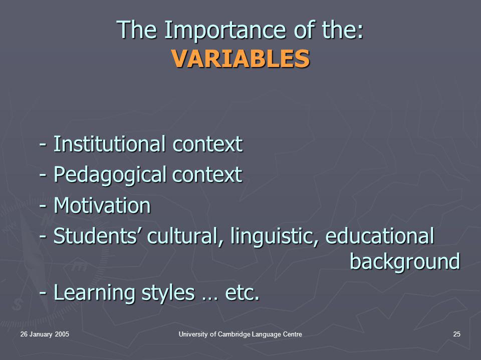 26 January 2005University of Cambridge Language Centre25 The Importance of the: VARIABLES - Institutional context - Pedagogical context - Motivation - Students' cultural, linguistic, educational background - Learning styles … etc.