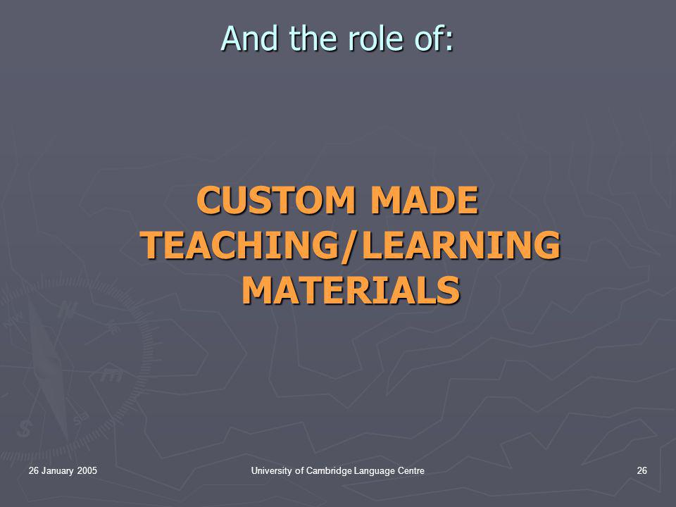 26 January 2005University of Cambridge Language Centre26 And the role of: CUSTOM MADE TEACHING/LEARNING MATERIALS