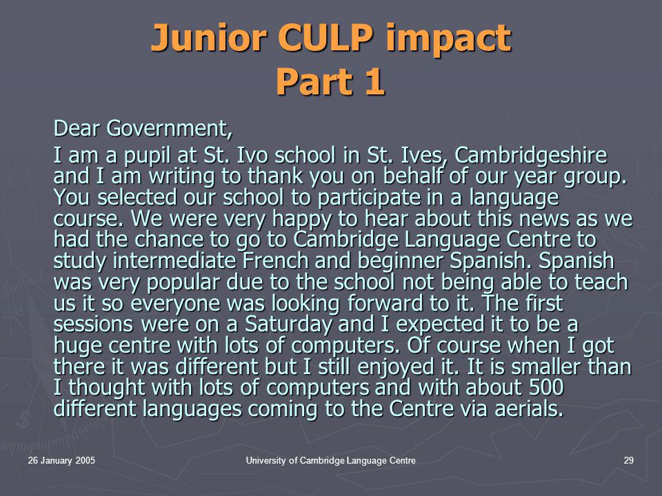26 January 2005University of Cambridge Language Centre29 Junior CULP impact Part 1 Dear Government, I am a pupil at St.