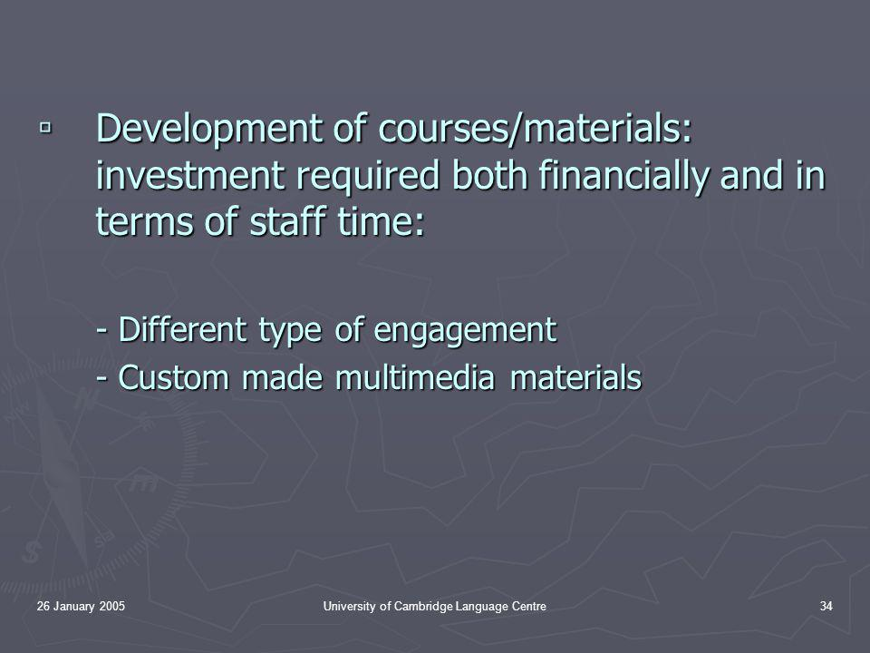 26 January 2005University of Cambridge Language Centre34 ▫ Development of courses/materials: investment required both financially and in terms of staff time: - Different type of engagement - Custom made multimedia materials