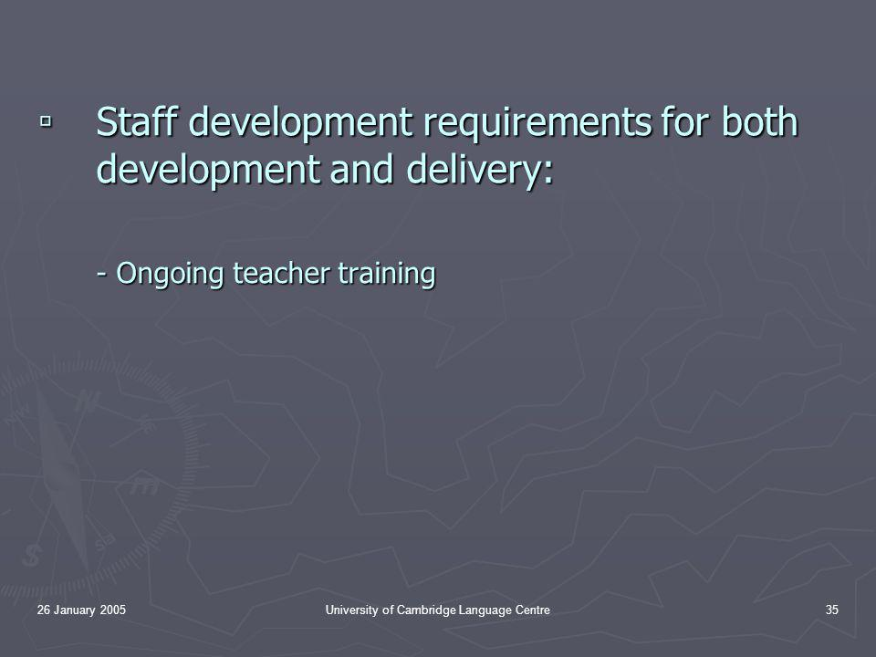 26 January 2005University of Cambridge Language Centre35 ▫ Staff development requirements for both development and delivery: - Ongoing teacher training