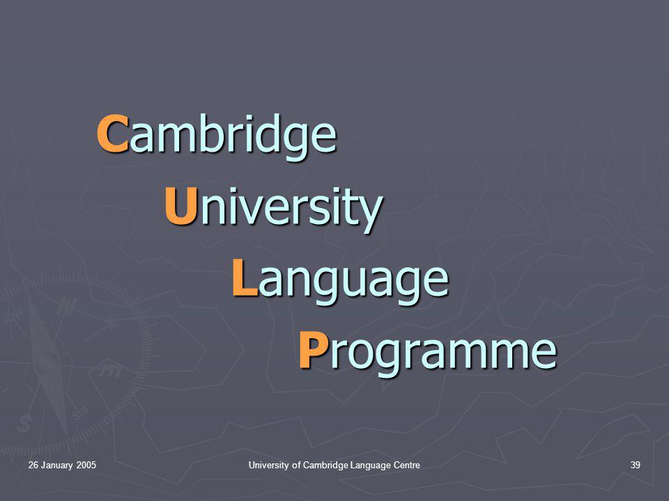 26 January 2005University of Cambridge Language Centre39 Cambridge University Language Programme