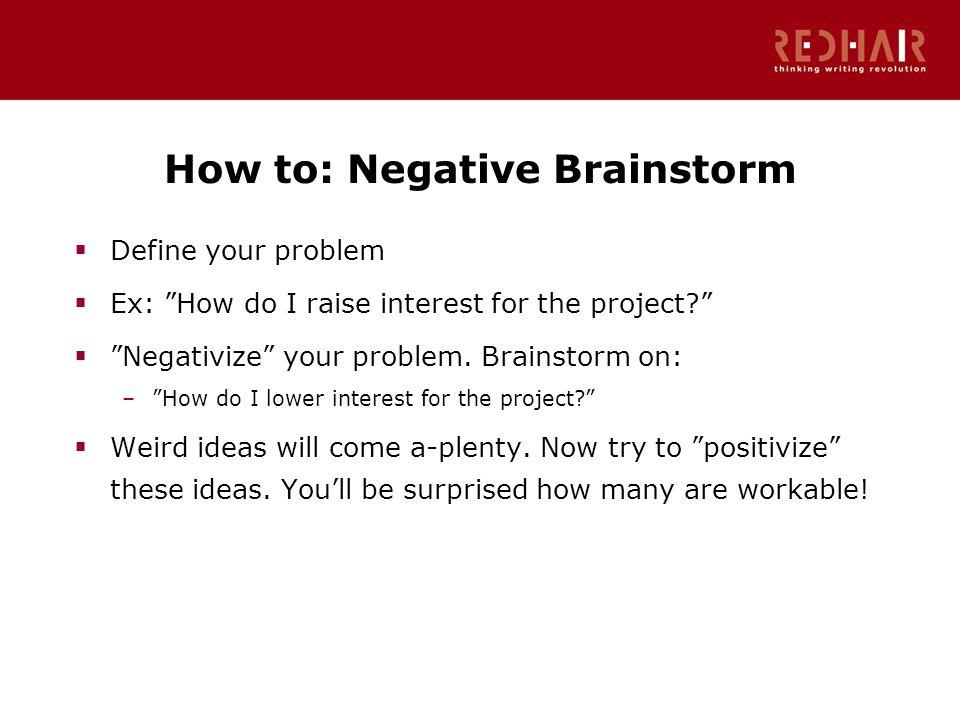 How to: Negative Brainstorm  Define your problem  Ex: How do I raise interest for the project  Negativize your problem.