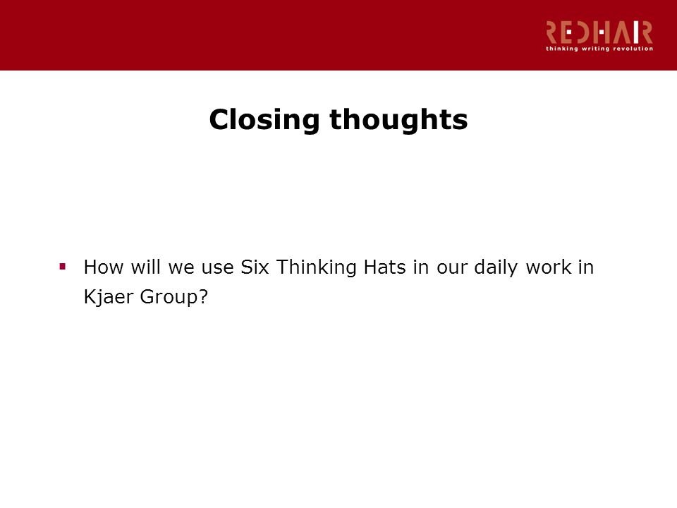 Closing thoughts  How will we use Six Thinking Hats in our daily work in Kjaer Group