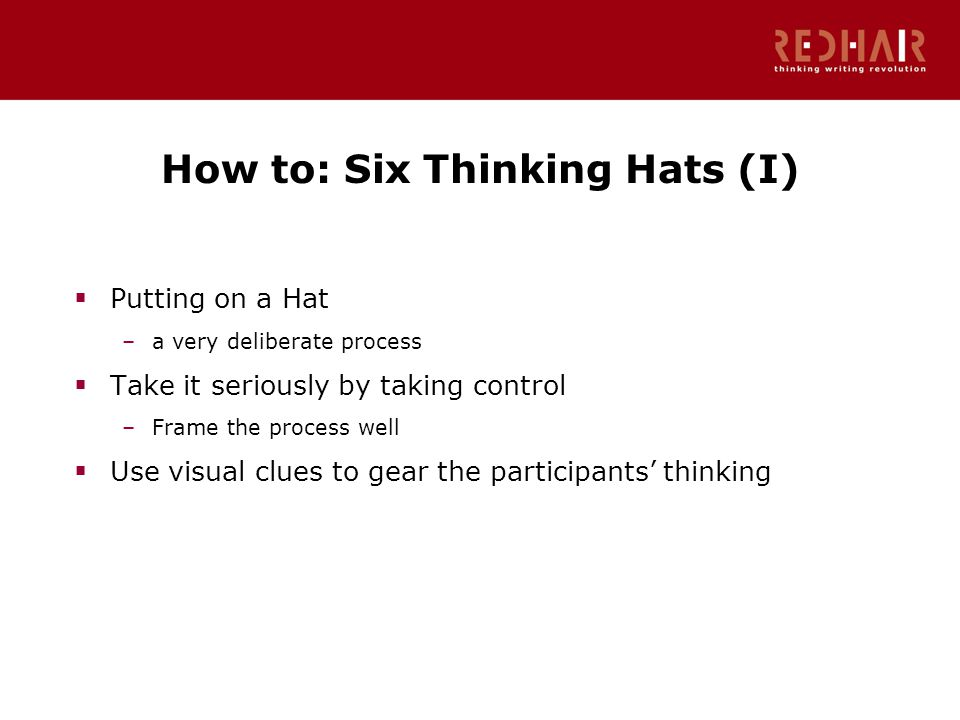 How to: Six Thinking Hats (I)  Putting on a Hat –a very deliberate process  Take it seriously by taking control –Frame the process well  Use visual clues to gear the participants' thinking
