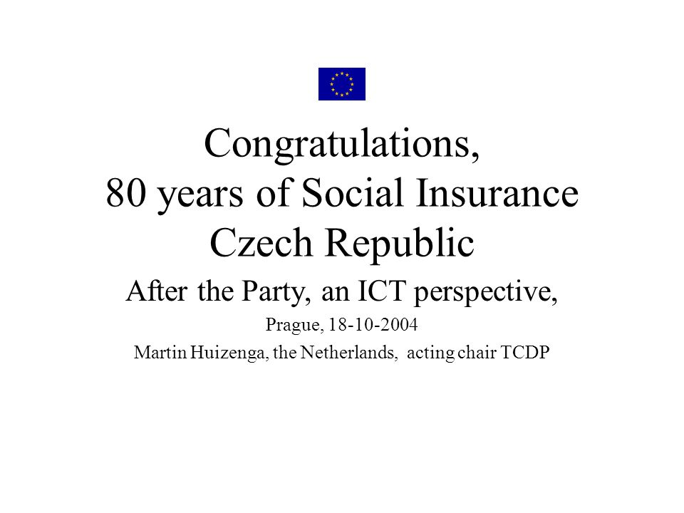 Congratulations, 80 years of Social Insurance Czech Republic After the Party, an ICT perspective, Prague, 18-10-2004 Martin Huizenga, the Netherlands, acting chair TCDP