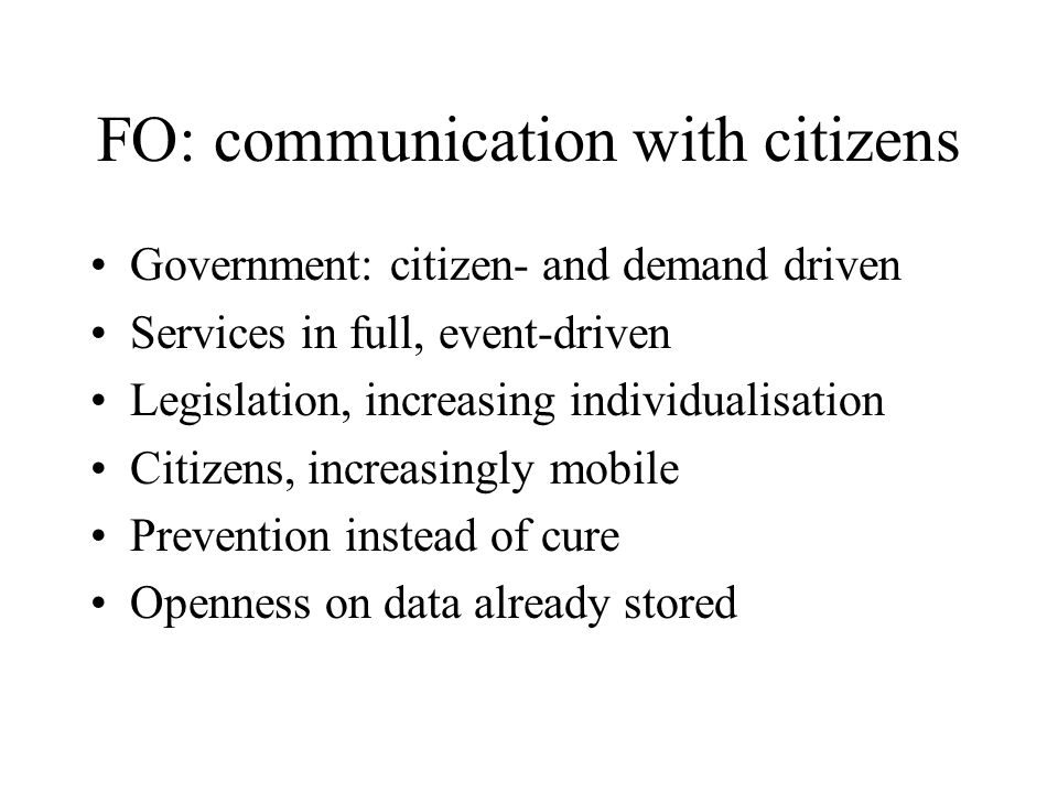 FO: communication with citizens Government: citizen- and demand driven Services in full, event-driven Legislation, increasing individualisation Citizens, increasingly mobile Prevention instead of cure Openness on data already stored