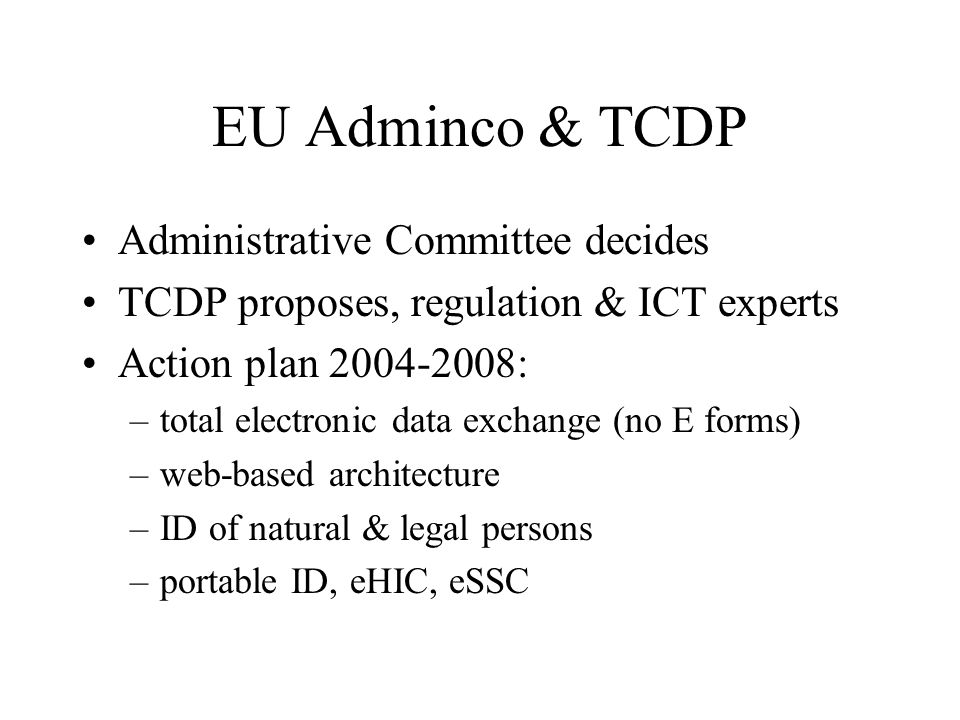 EU Adminco & TCDP Administrative Committee decides TCDP proposes, regulation & ICT experts Action plan 2004-2008: –total electronic data exchange (no E forms) –web-based architecture –ID of natural & legal persons –portable ID, eHIC, eSSC