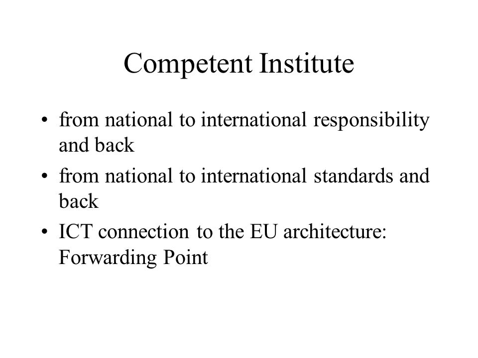 Competent Institute from national to international responsibility and back from national to international standards and back ICT connection to the EU architecture: Forwarding Point