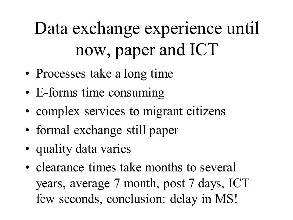 Data exchange experience until now, paper and ICT Processes take a long time E-forms time consuming complex services to migrant citizens formal exchange still paper quality data varies clearance times take months to several years, average 7 month, post 7 days, ICT few seconds, conclusion: delay in MS!