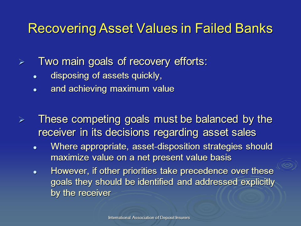 International Association of Deposit Insurers Recovering Asset Values in Failed Banks  Two main goals of recovery efforts: disposing of assets quickl