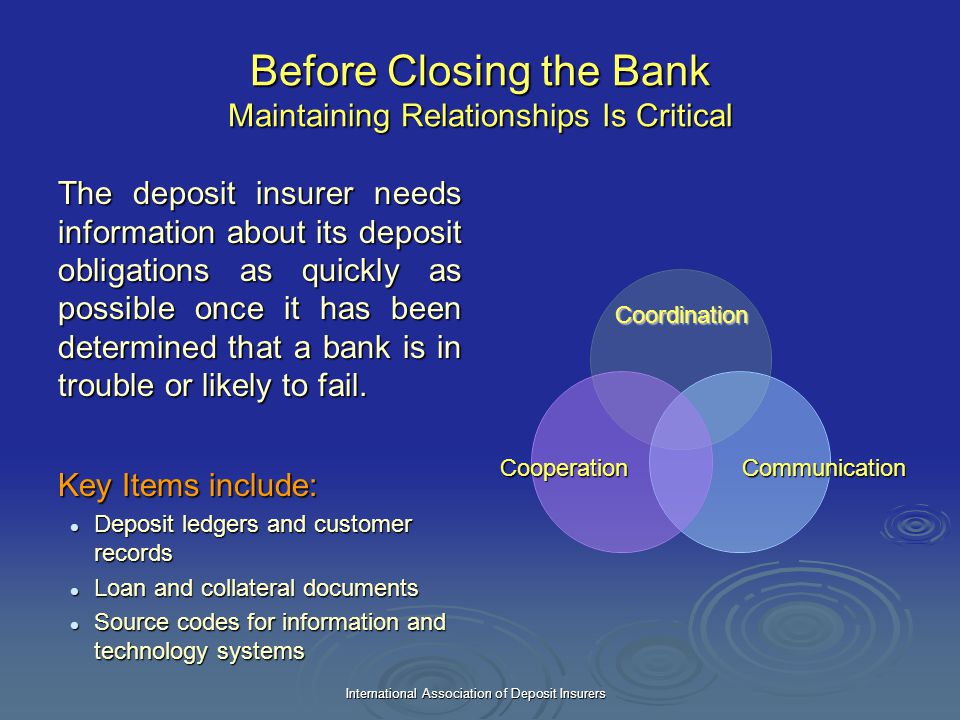 International Association of Deposit Insurers Before Closing the Bank Maintaining Relationships Is Critical The deposit insurer needs information abou