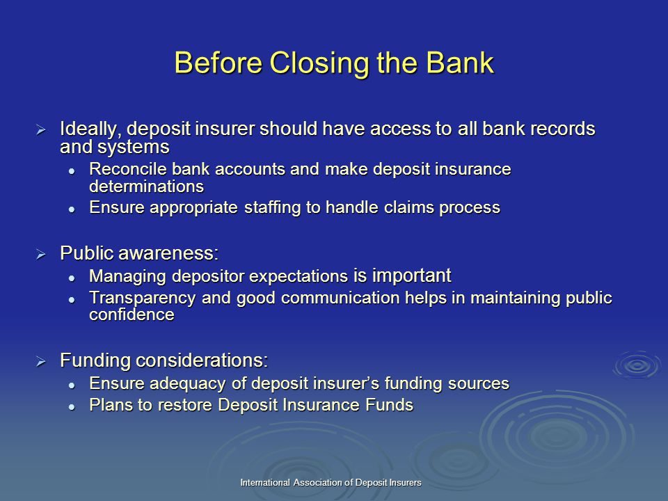 International Association of Deposit Insurers Before Closing the Bank  Ideally, deposit insurer should have access to all bank records and systems Re