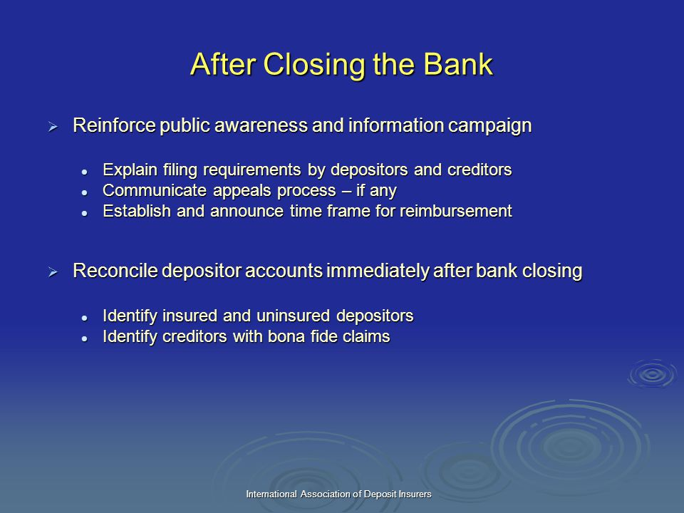 International Association of Deposit Insurers After Closing the Bank  Reinforce public awareness and information campaign Explain filing requirements
