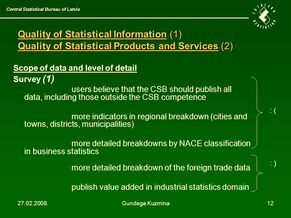 27.02.2008.Gundega Kuzmina12 Scope of data and level of detail Survey (1) users believe that the CSB should publish all data, including those outside the CSB competence more indicators in regional breakdown (cities and towns, districts, municipalities) more detailed breakdowns by NACE classification in business statistics more detailed breakdown of the foreign trade data publish value added in industrial statistics domain Central Statistical Bureau of Latvia Quality of Statistical Information (1) Quality of Statistical Products and Services (2) : ( : )