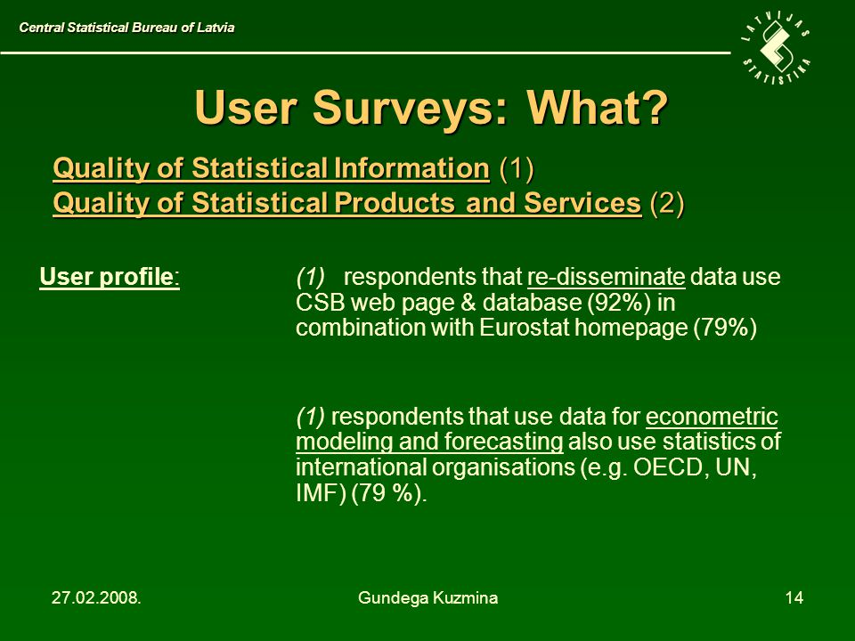 27.02.2008.Gundega Kuzmina14 User Surveys: What? User profile: (1) respondents that re-disseminate data use CSB web page & database (92%) in combinati