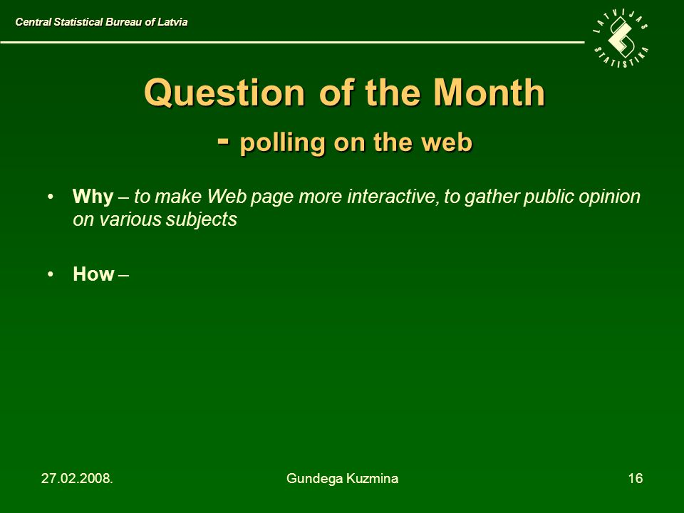 27.02.2008.Gundega Kuzmina16 Question of the Month - polling on the web Why – to make Web page more interactive, to gather public opinion on various subjects How – Central Statistical Bureau of Latvia