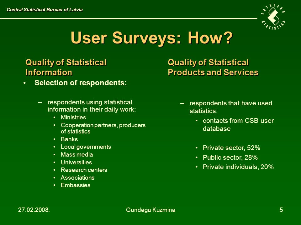 27.02.2008.Gundega Kuzmina5 User Surveys: How? Selection of respondents: –respondents using statistical information in their daily work: Ministries Co