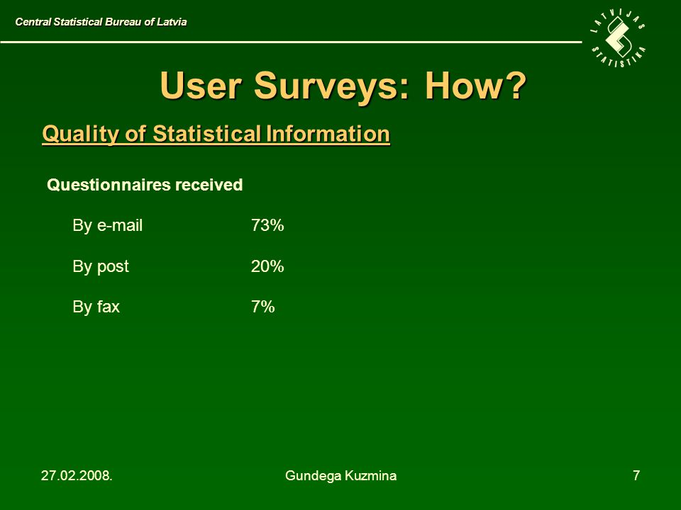 27.02.2008.Gundega Kuzmina7 User Surveys: How? Questionnaires received By e-mail73% By post20% By fax7% Central Statistical Bureau of Latvia Quality o