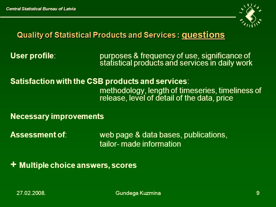 27.02.2008.Gundega Kuzmina9 User profile: purposes & frequency of use, significance of statistical products and services in daily work Satisfaction with the CSB products and services: methodology, length of timeseries, timeliness of release, level of detail of the data, price Necessary improvements Assessment of:web page & data bases, publications, tailor- made information + Multiple choice answers, scores Central Statistical Bureau of Latvia Quality of Statistical Products and Services: questions Quality of Statistical Products and Services : questions