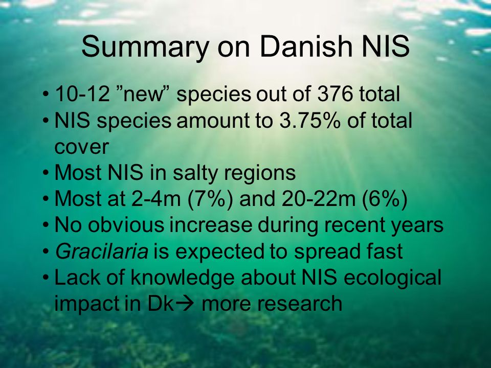 10-12 new species out of 376 total NIS species amount to 3.75% of total cover Most NIS in salty regions Most at 2-4m (7%) and 20-22m (6%) No obvious increase during recent years Gracilaria is expected to spread fast Lack of knowledge about NIS ecological impact in Dk  more research Summary on Danish NIS