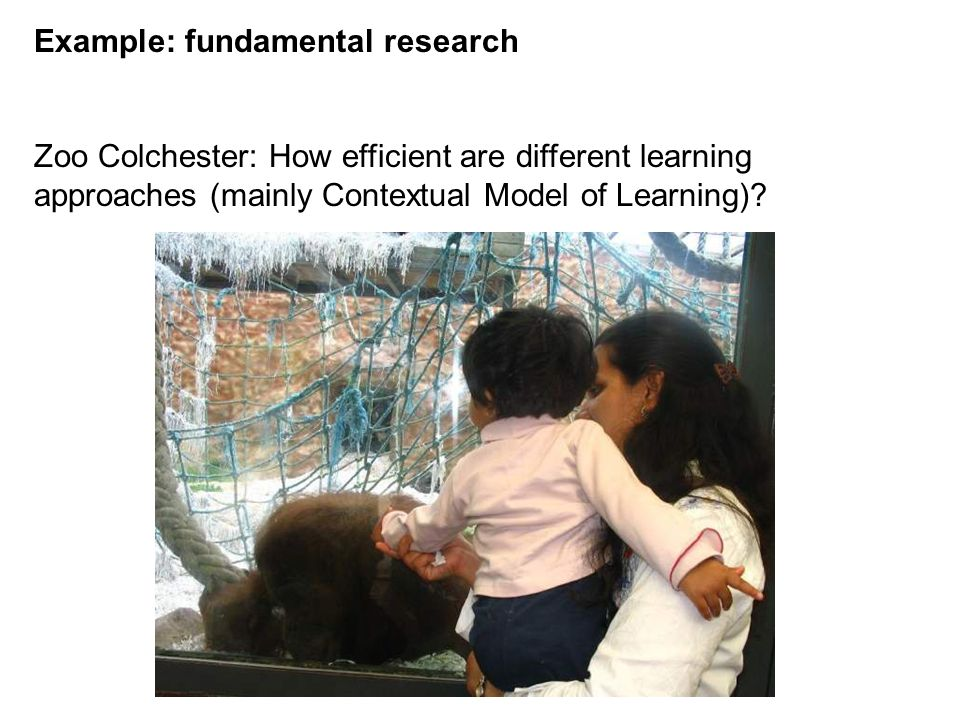 Example: fundamental research Zoo Colchester: How efficient are different learning approaches (mainly Contextual Model of Learning)